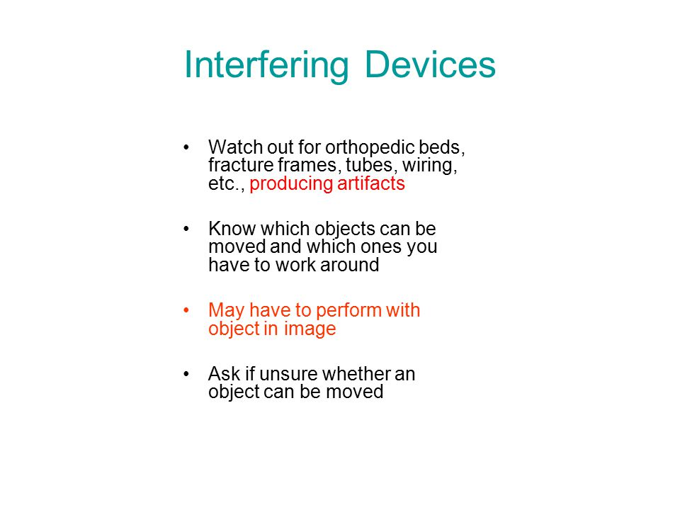Interfering Devices Watch out for orthopedic beds, fracture frames, tubes, wiring, etc., producing artifacts Know which objects can be moved and which