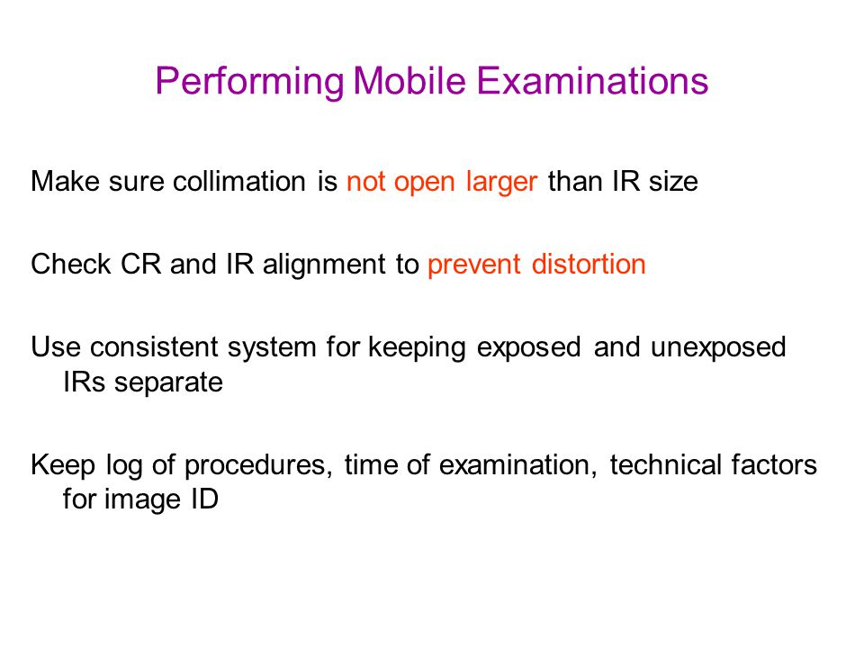 Performing Mobile Examinations Make sure collimation is not open larger than IR size Check CR and IR alignment to prevent distortion Use consistent sy