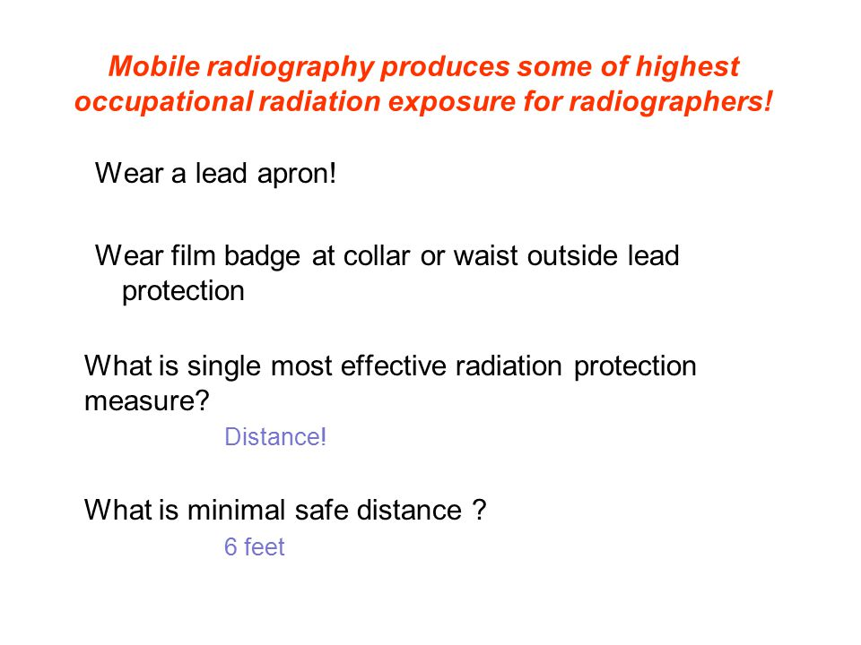 Mobile radiography produces some of highest occupational radiation exposure for radiographers! Wear a lead apron! Wear film badge at collar or waist o