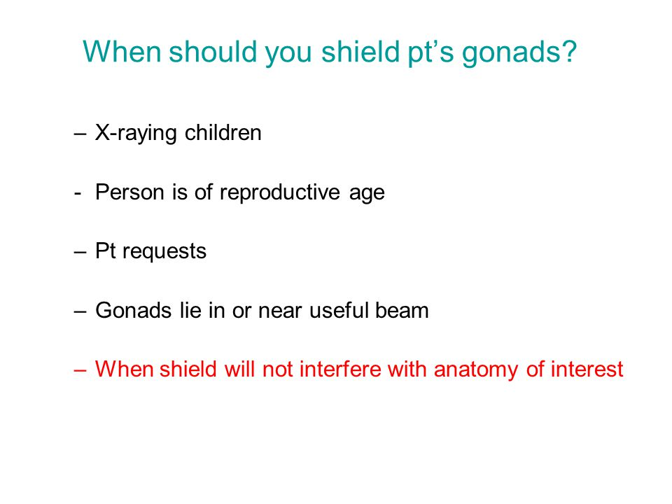 When should you shield pt's gonads? –X-raying children -Person is of reproductive age –Pt requests –Gonads lie in or near useful beam –When shield wil
