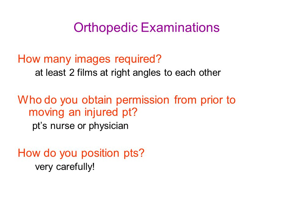 Orthopedic Examinations How many images required? at least 2 films at right angles to each other Who do you obtain permission from prior to moving an