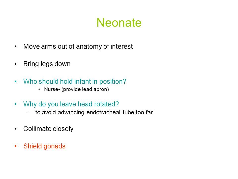 Neonate Move arms out of anatomy of interest Bring legs down Who should hold infant in position? Nurse- (provide lead apron) Why do you leave head rot
