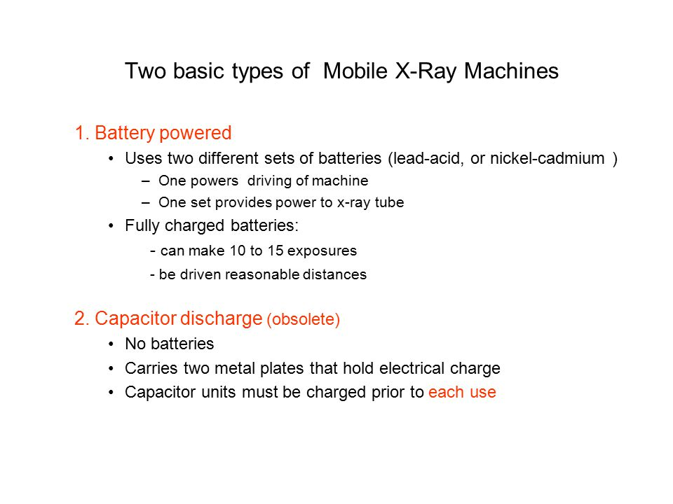 Two basic types of Mobile X-Ray Machines 1. Battery powered Uses two different sets of batteries (lead-acid, or nickel-cadmium ) –One powers driving o