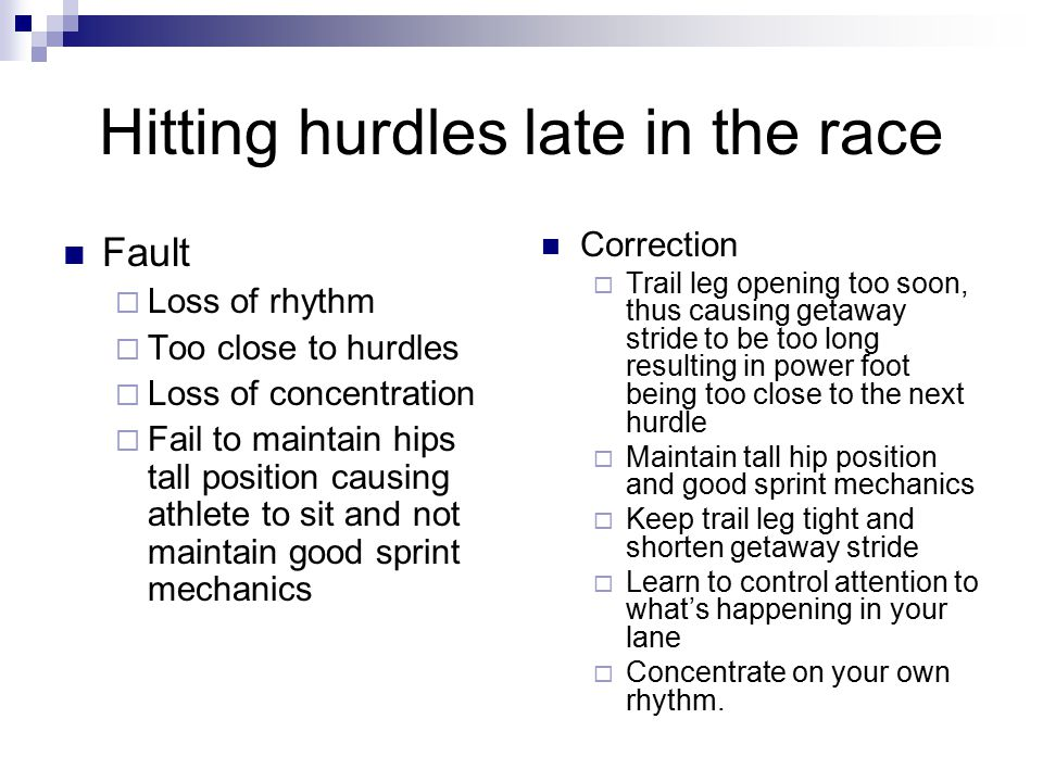Hitting hurdles late in the race Fault  Loss of rhythm  Too close to hurdles  Loss of concentration  Fail to maintain hips tall position causing a