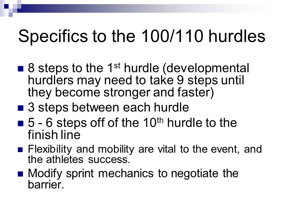 Specifics to the 100/110 hurdles 8 steps to the 1 st hurdle (developmental hurdlers may need to take 9 steps until they become stronger and faster) 3
