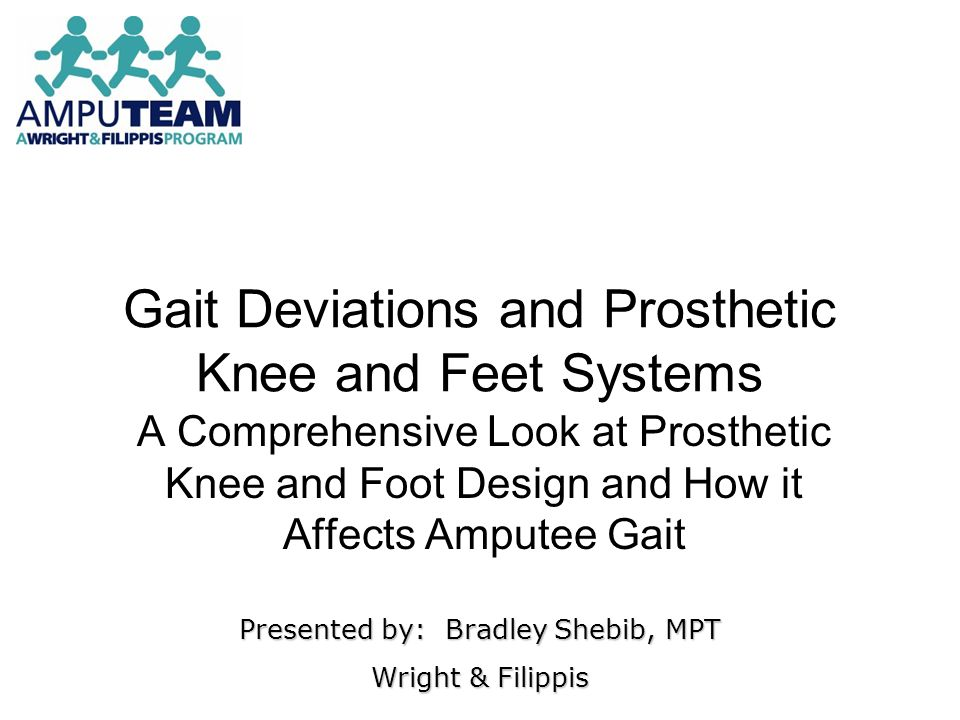 Gait Deviations and Prosthetic Knee and Feet Systems A Comprehensive Look at Prosthetic Knee and Foot Design and How it Affects Amputee Gait Presented