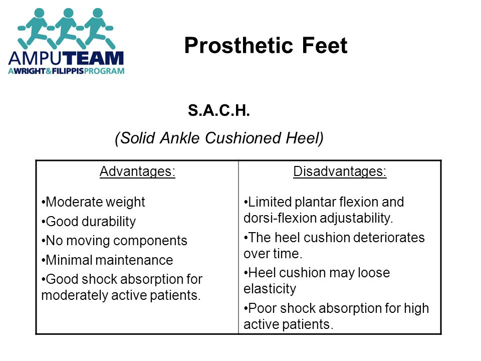 Prosthetic Feet S.A.C.H. (Solid Ankle Cushioned Heel) Advantages: Moderate weight Good durability No moving components Minimal maintenance Good shock