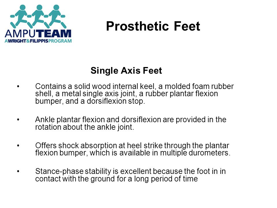 Prosthetic Feet Single Axis Feet Contains a solid wood internal keel, a molded foam rubber shell, a metal single axis joint, a rubber plantar flexion