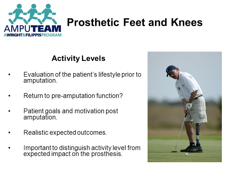 Prosthetic Feet and Knees Additional Factors Cosmetic concerns of the patient Types of footwear preferred Insurance concerns Several highly functional and technologically advanced feet will not be approved by some insurance companies.