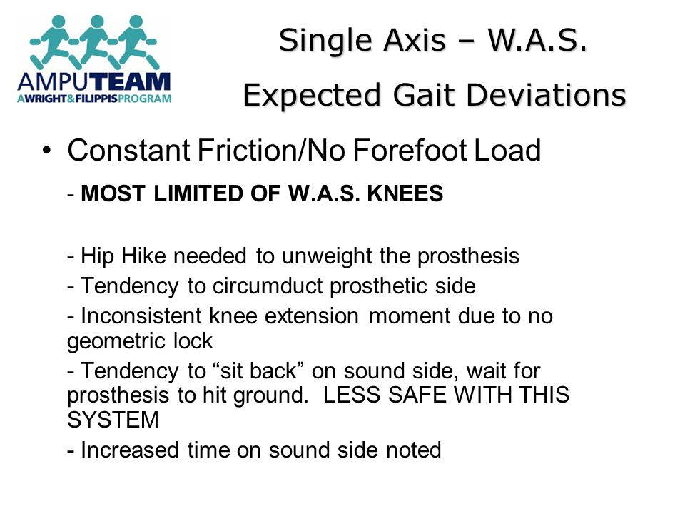 Constant Friction/No Forefoot Load - MOST LIMITED OF W.A.S. KNEES - Hip Hike needed to unweight the prosthesis - Tendency to circumduct prosthetic sid