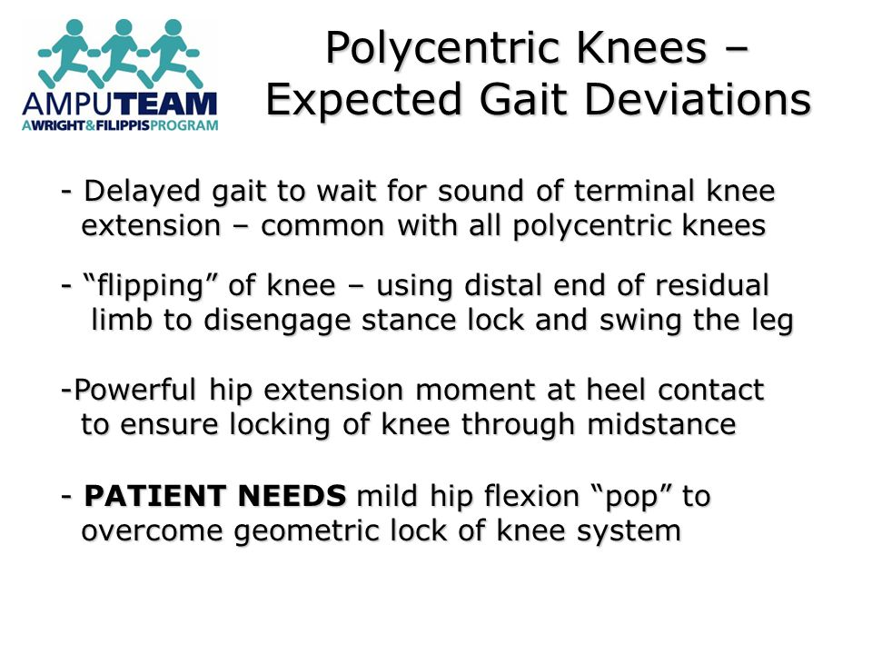 Polycentric Knees – Expected Gait Deviations - Delayed gait to wait for sound of terminal knee extension – common with all polycentric knees extension