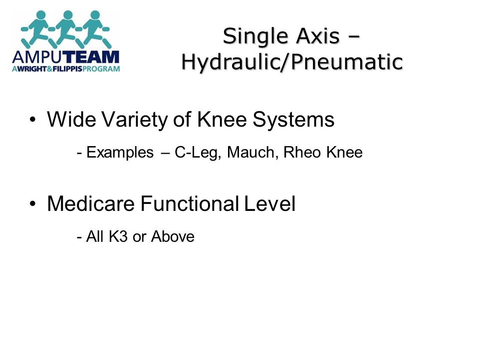 Wide Variety of Knee Systems - Examples – C-Leg, Mauch, Rheo Knee Medicare Functional Level - All K3 or Above Single Axis – Hydraulic/Pneumatic