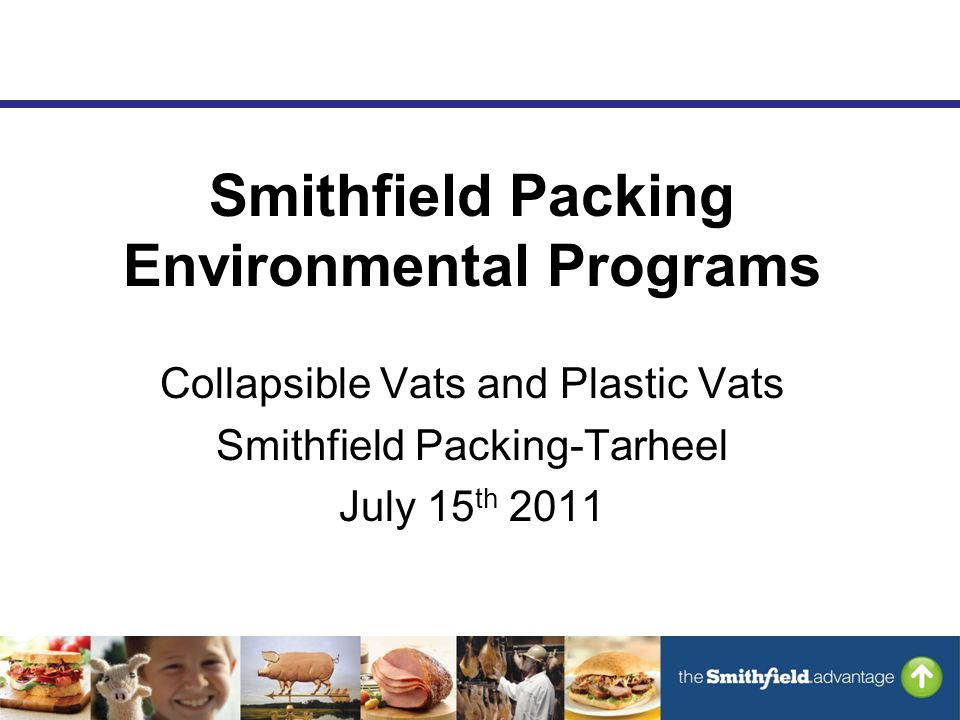 Smithfield Packing Environmental Programs Collapsible Vats and Plastic Vats Smithfield Packing-Tarheel July 15 th 2011