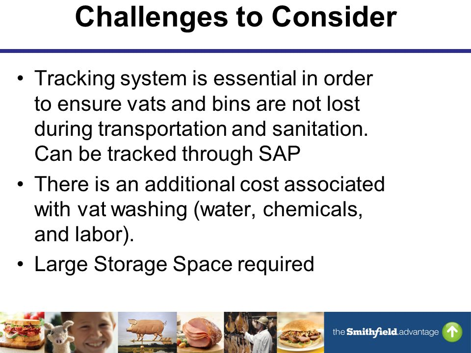 Challenges to Consider Tracking system is essential in order to ensure vats and bins are not lost during transportation and sanitation.