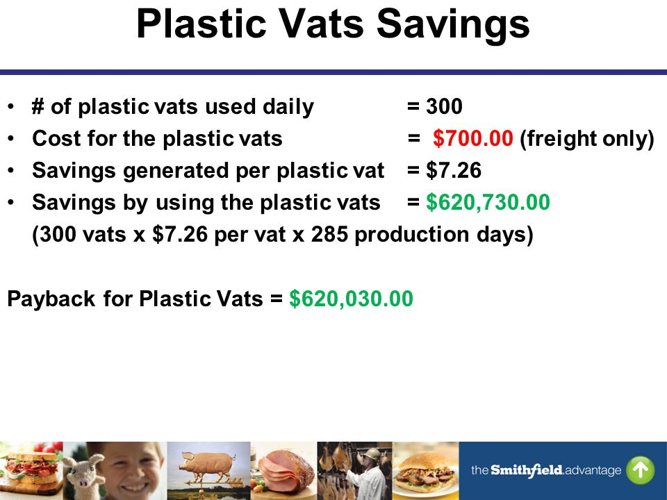 Plastic Vats Savings # of plastic vats used daily = 300 Cost for the plastic vats = $700.00 (freight only) Savings generated per plastic vat = $7.26 Savings by using the plastic vats = $620,730.00 (300 vats x $7.26 per vat x 285 production days) Payback for Plastic Vats = $620,030.00