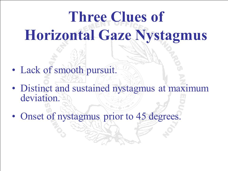 Three Clues of Horizontal Gaze Nystagmus Lack of smooth pursuit.