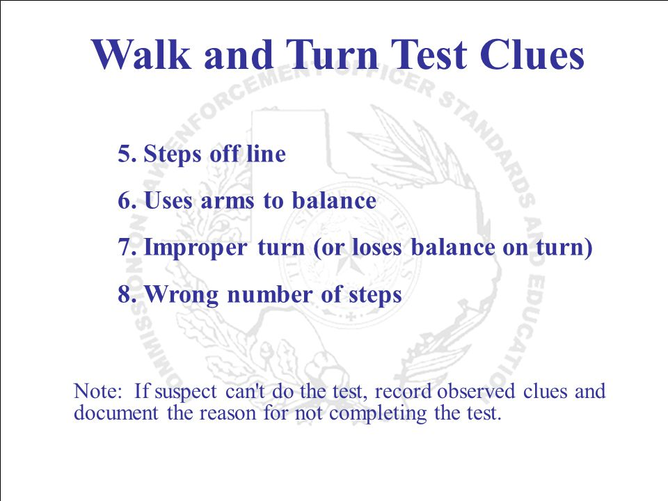 Walk and Turn Test Clues 5. Steps off line 6. Uses arms to balance 7.