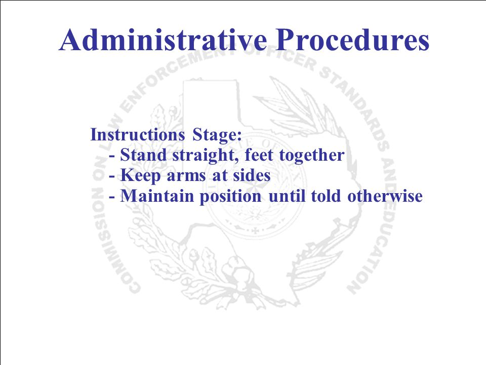 Administrative Procedures Instructions Stage: - Stand straight, feet together - Keep arms at sides - Maintain position until told otherwise