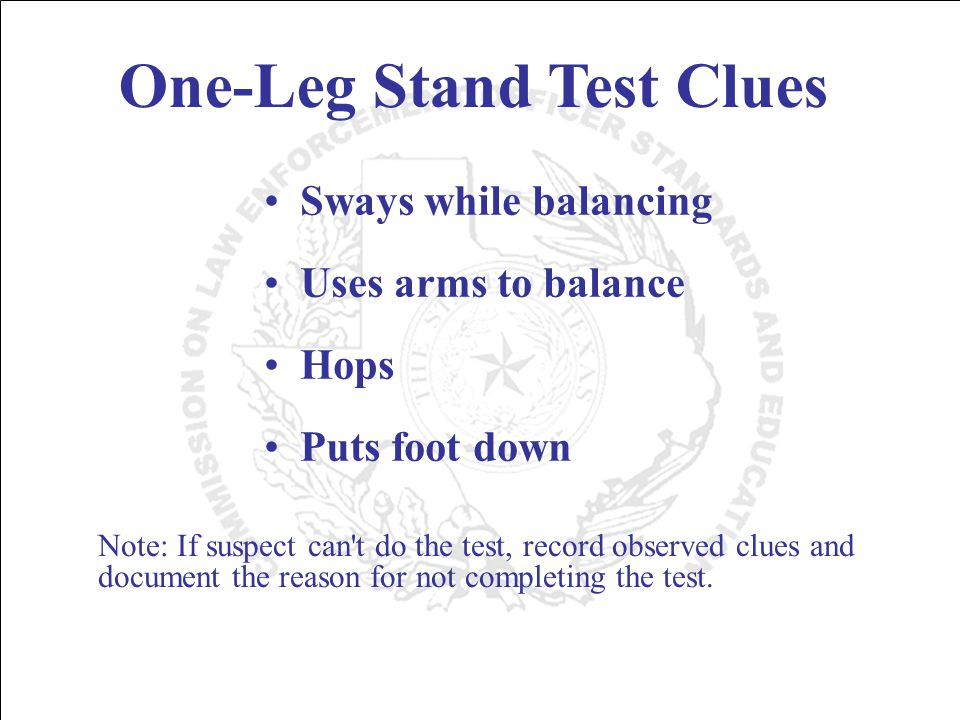 One-Leg Stand Test Clues Sways while balancing Uses arms to balance Hops Puts foot down Note: If suspect can t do the test, record observed clues and document the reason for not completing the test.