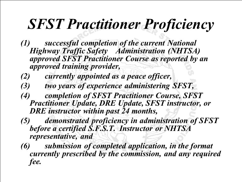 SFST Practitioner Proficiency (1)successful completion of the current National Highway Traffic Safety Administration (NHTSA) approved SFST Practitioner Course as reported by an approved training provider, (2)currently appointed as a peace officer, (3)two years of experience administering SFST, (4)completion of SFST Practitioner Course, SFST Practitioner Update, DRE Update, SFST instructor, or DRE instructor within past 24 months, (5)demonstrated proficiency in administration of SFST before a certified S.F.S.T.
