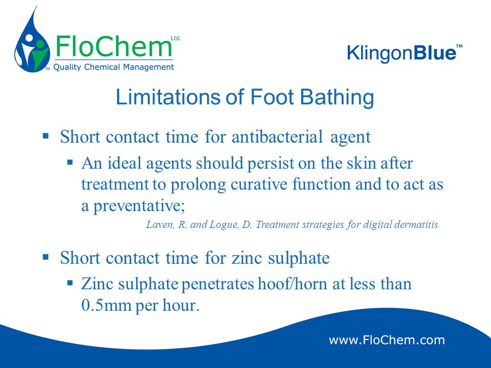 Limitations of Foot Bathing  Short contact time for antibacterial agent  An ideal agents should persist on the skin after treatment to prolong curative function and to act as a preventative;  Short contact time for zinc sulphate  Zinc sulphate penetrates hoof/horn at less than 0.5mm per hour.