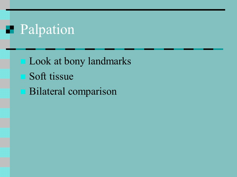 Palpation Look at bony landmarks Soft tissue Bilateral comparison