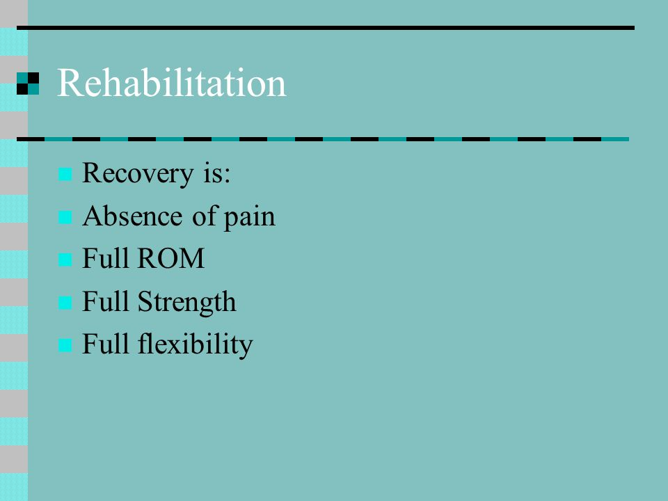 Rehabilitation Recovery is: Absence of pain Full ROM Full Strength Full flexibility