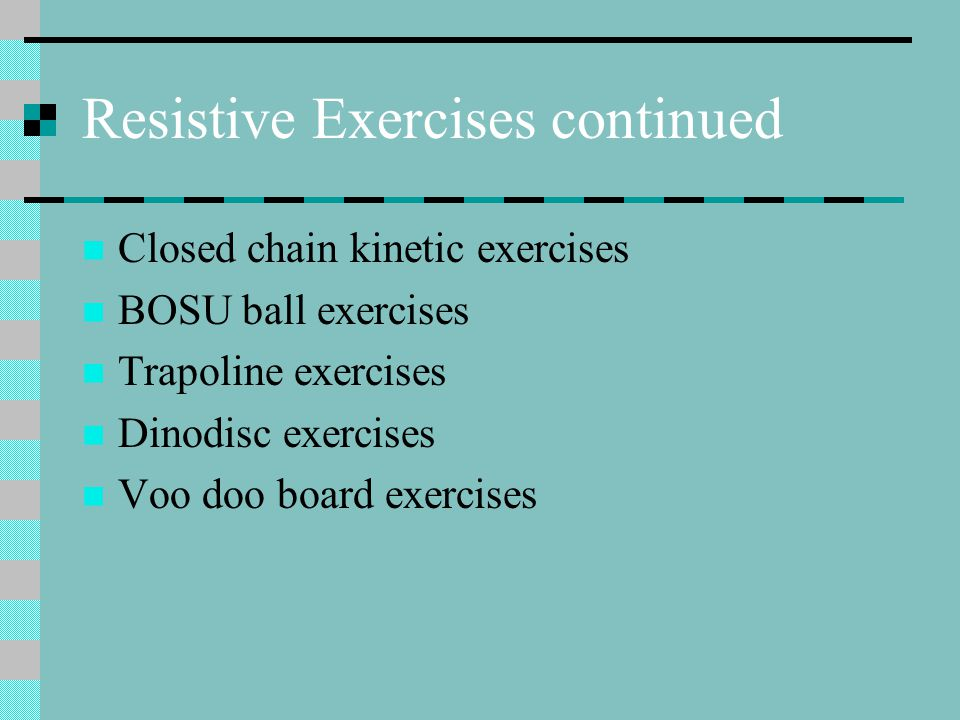 Resistive Exercises continued Closed chain kinetic exercises BOSU ball exercises Trapoline exercises Dinodisc exercises Voo doo board exercises