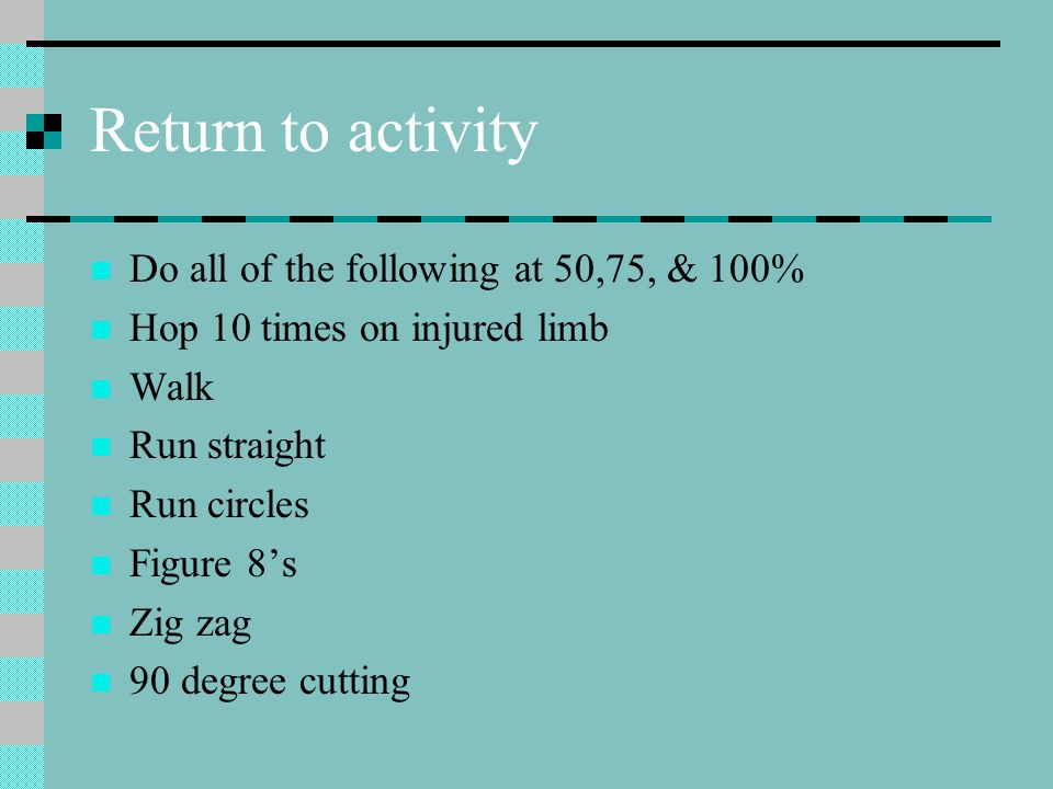 Return to activity Do all of the following at 50,75, & 100% Hop 10 times on injured limb Walk Run straight Run circles Figure 8's Zig zag 90 degree cutting