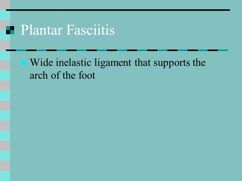 Plantar Fasciitis Wide inelastic ligament that supports the arch of the foot