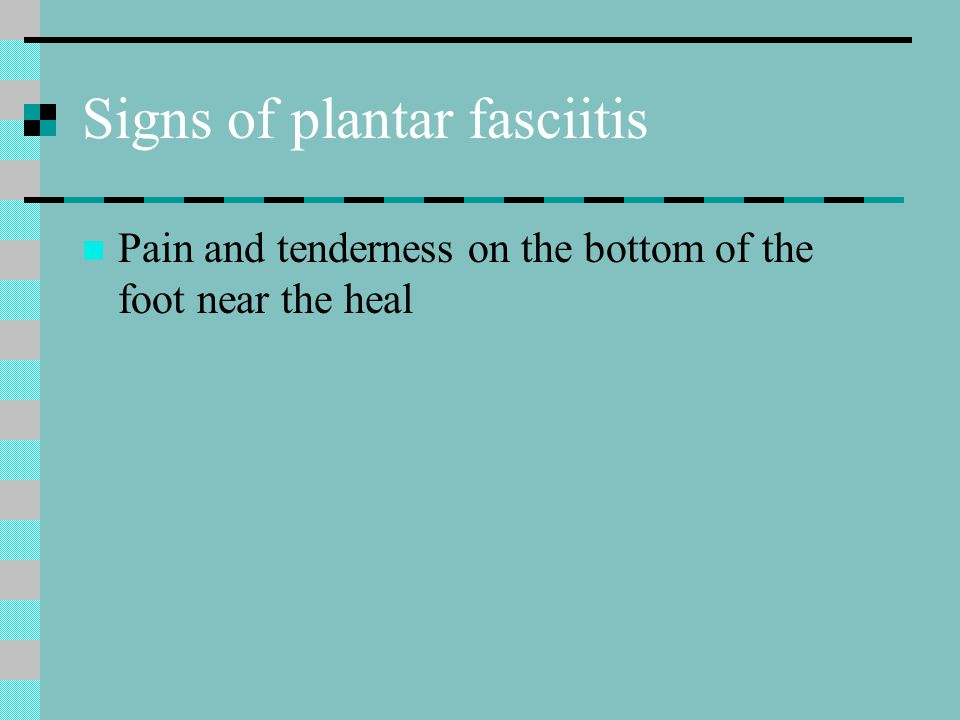 Signs of plantar fasciitis Pain and tenderness on the bottom of the foot near the heal