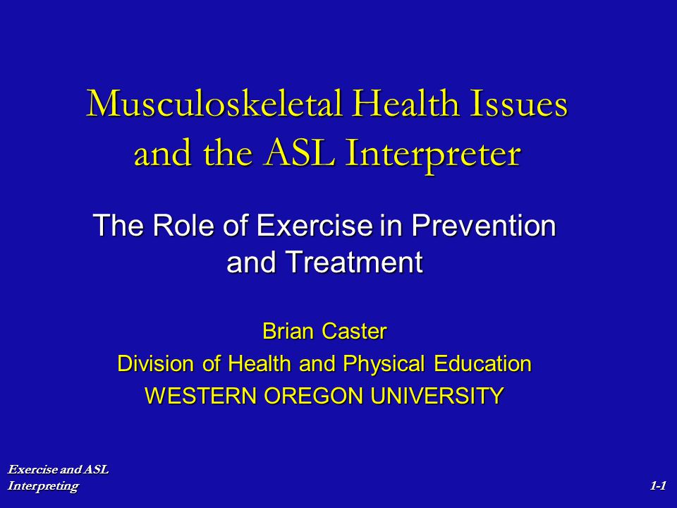 Exercise and ASL Interpreting1-1 Musculoskeletal Health Issues and the ASL Interpreter The Role of Exercise in Prevention and Treatment Brian Caster D