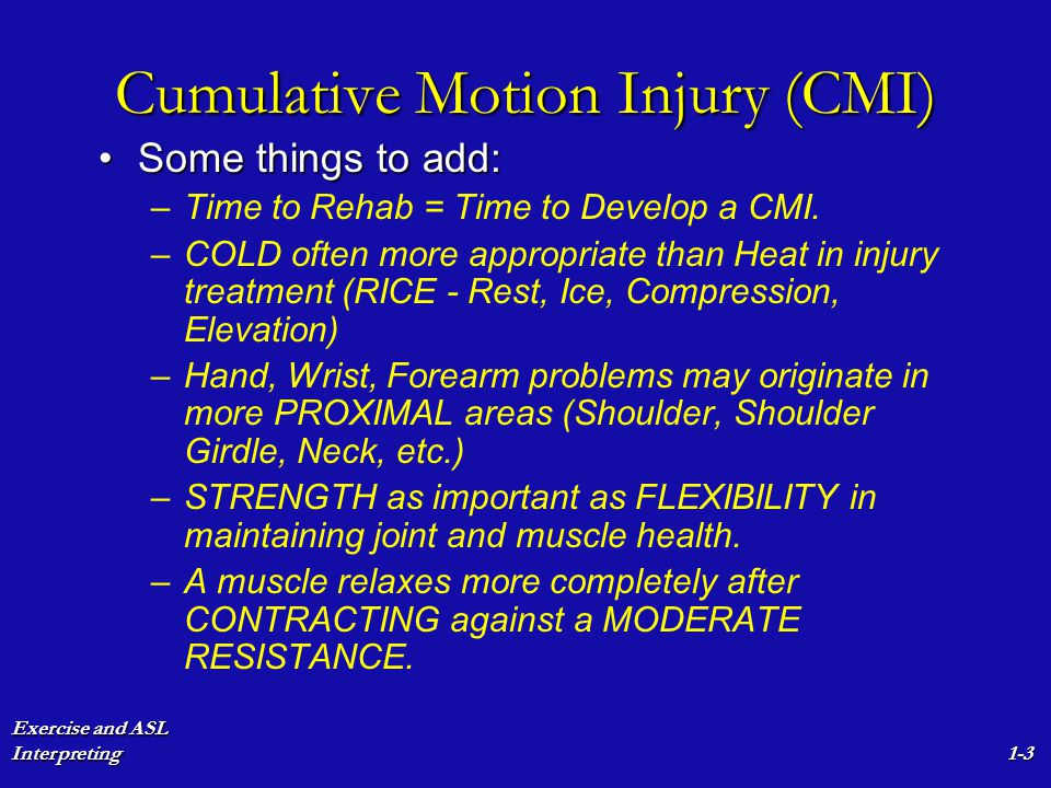 Exercise and ASL Interpreting1-3 Cumulative Motion Injury (CMI) Some things to add:Some things to add: – –Time to Rehab = Time to Develop a CMI. – –CO