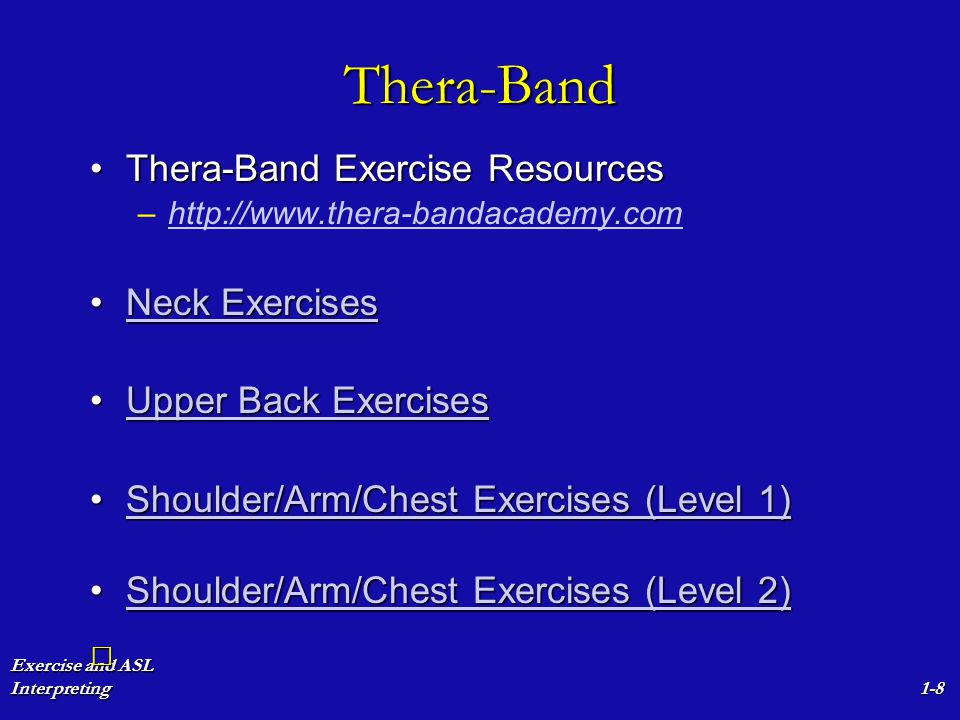 Exercise and ASL Interpreting1-8 Thera-Band Thera-Band Exercise ResourcesThera-Band Exercise Resources – –http://www.thera-bandacademy.comhttp://www.t