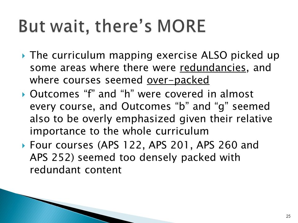  The curriculum mapping exercise ALSO picked up some areas where there were redundancies, and where courses seemed over-packed  Outcomes f and h were covered in almost every course, and Outcomes b and g seemed also to be overly emphasized given their relative importance to the whole curriculum  Four courses (APS 122, APS 201, APS 260 and APS 252) seemed too densely packed with redundant content 25