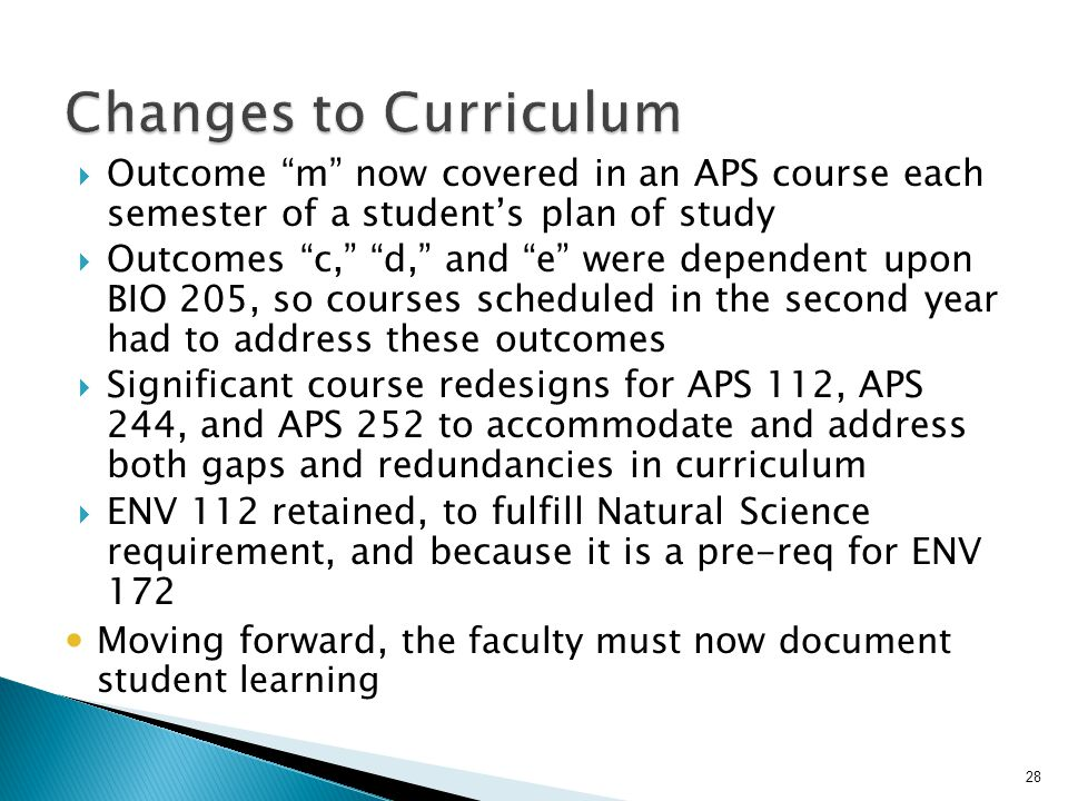  Outcome m now covered in an APS course each semester of a student's plan of study  Outcomes c, d, and e were dependent upon BIO 205, so courses scheduled in the second year had to address these outcomes  Significant course redesigns for APS 112, APS 244, and APS 252 to accommodate and address both gaps and redundancies in curriculum  ENV 112 retained, to fulfill Natural Science requirement, and because it is a pre-req for ENV 172 Moving forward, the faculty must now document student learning 28