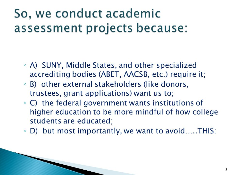 ◦ A) SUNY, Middle States, and other specialized accrediting bodies (ABET, AACSB, etc.) require it; ◦ B) other external stakeholders (like donors, trustees, grant applications) want us to; ◦ C) the federal government wants institutions of higher education to be more mindful of how college students are educated; ◦ D) but most importantly, we want to avoid…..THIS: 3