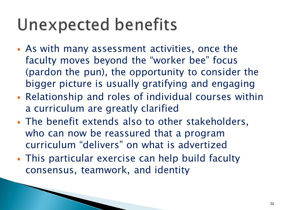 As with many assessment activities, once the faculty moves beyond the worker bee focus (pardon the pun), the opportunity to consider the bigger picture is usually gratifying and engaging Relationship and roles of individual courses within a curriculum are greatly clarified The benefit extends also to other stakeholders, who can now be reassured that a program curriculum delivers on what is advertized This particular exercise can help build faculty consensus, teamwork, and identity 34