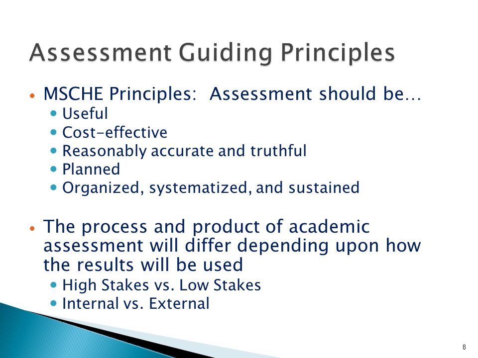 MSCHE Principles: Assessment should be… Useful Cost-effective Reasonably accurate and truthful Planned Organized, systematized, and sustained The process and product of academic assessment will differ depending upon how the results will be used High Stakes vs.