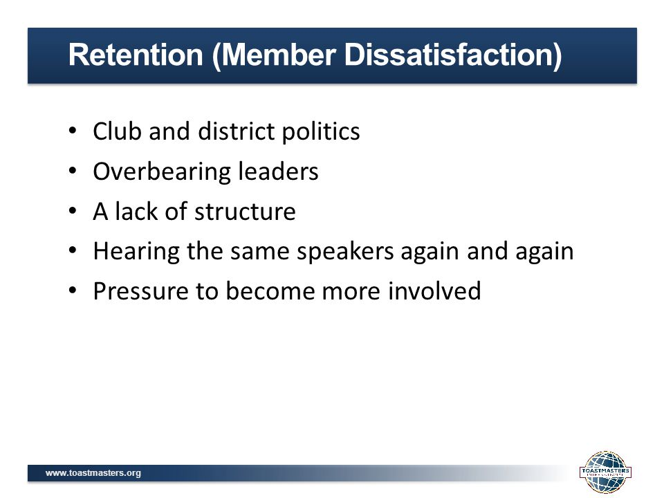 www.toastmasters.org Club and district politics Overbearing leaders A lack of structure Hearing the same speakers again and again Pressure to become more involved Retention (Member Dissatisfaction)