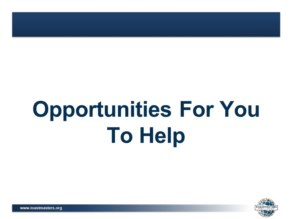 www.toastmasters.org Opportunities For You To Help