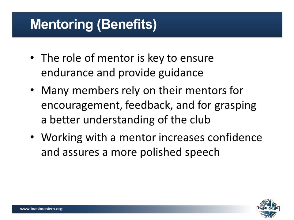 www.toastmasters.org The role of mentor is key to ensure endurance and provide guidance Many members rely on their mentors for encouragement, feedback, and for grasping a better understanding of the club Working with a mentor increases confidence and assures a more polished speech Mentoring (Benefits)