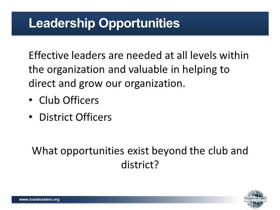 www.toastmasters.org Effective leaders are needed at all levels within the organization and valuable in helping to direct and grow our organization.