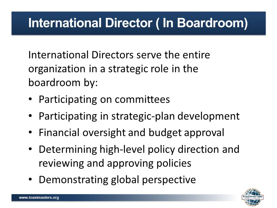 www.toastmasters.org International Directors serve the entire organization in a strategic role in the boardroom by: Participating on committees Participating in strategic-plan development Financial oversight and budget approval Determining high-level policy direction and reviewing and approving policies Demonstrating global perspective International Director ( In Boardroom)