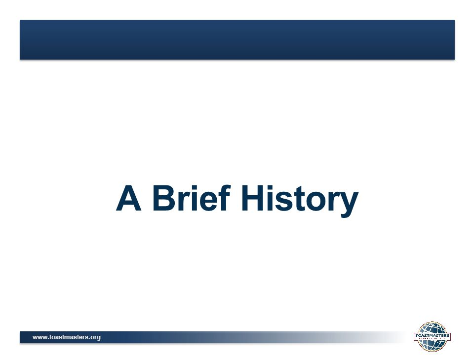 www.toastmasters.org A Brief History