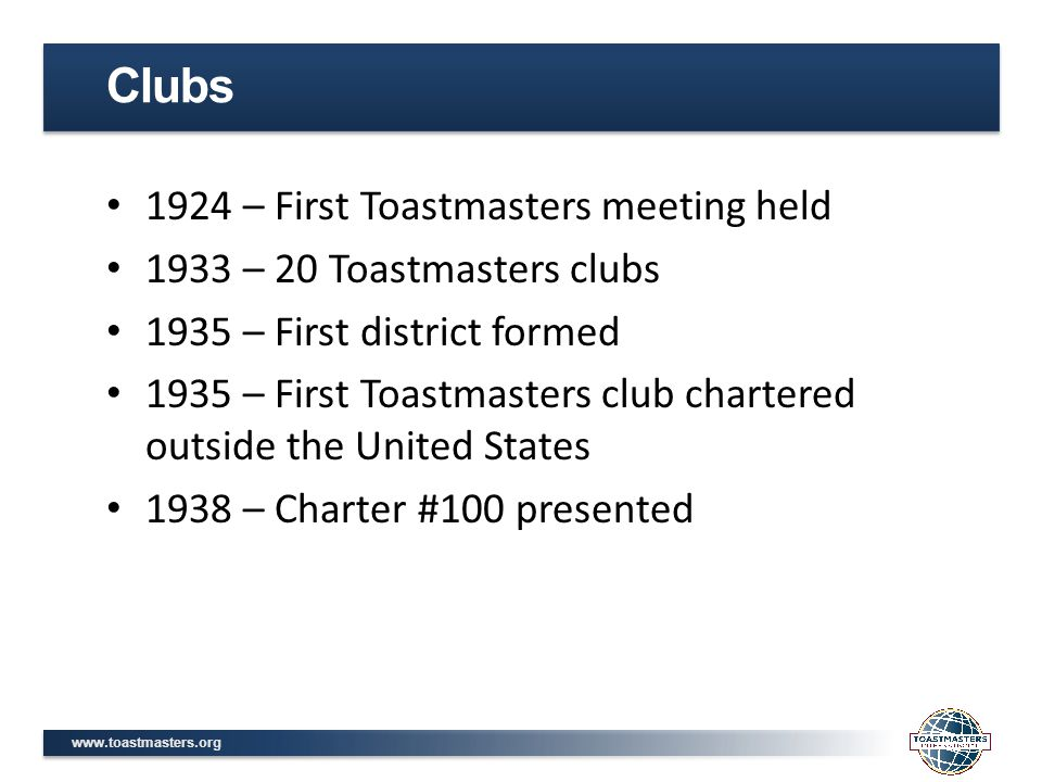 www.toastmasters.org 1924 – First Toastmasters meeting held 1933 – 20 Toastmasters clubs 1935 – First district formed 1935 – First Toastmasters club chartered outside the United States 1938 – Charter #100 presented Clubs