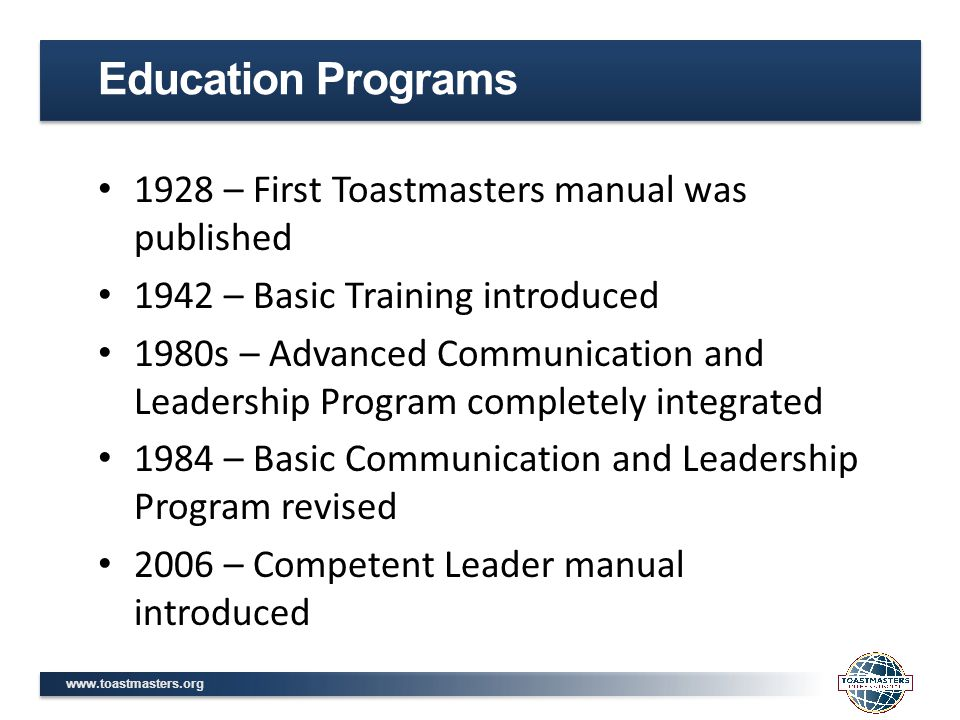 www.toastmasters.org 1928 – First Toastmasters manual was published 1942 – Basic Training introduced 1980s – Advanced Communication and Leadership Program completely integrated 1984 – Basic Communication and Leadership Program revised 2006 – Competent Leader manual introduced Education Programs