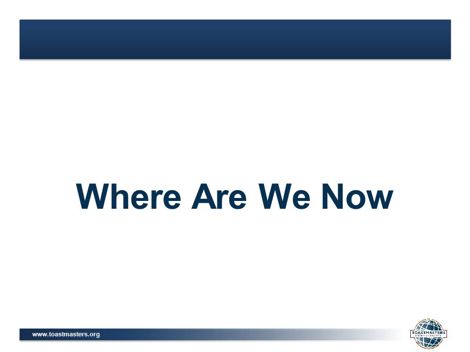 www.toastmasters.org Where Are We Now