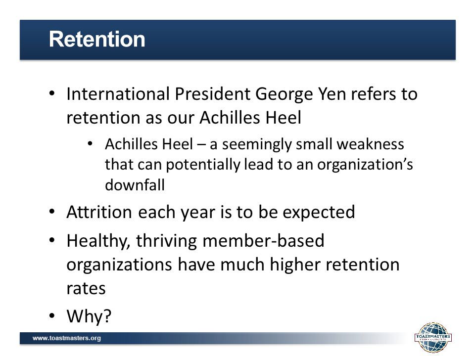 www.toastmasters.org International President George Yen refers to retention as our Achilles Heel Achilles Heel – a seemingly small weakness that can potentially lead to an organization's downfall Attrition each year is to be expected Healthy, thriving member-based organizations have much higher retention rates Why.