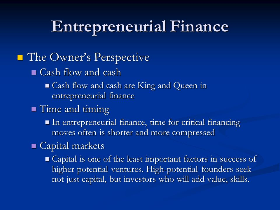 Entrepreneurial Finance The Owner's Perspective The Owner's Perspective Cash flow and cash Cash flow and cash Cash flow and cash are King and Queen in entrepreneurial finance Cash flow and cash are King and Queen in entrepreneurial finance Time and timing Time and timing In entrepreneurial finance, time for critical financing moves often is shorter and more compressed In entrepreneurial finance, time for critical financing moves often is shorter and more compressed Capital markets Capital markets Capital is one of the least important factors in success of higher potential ventures.